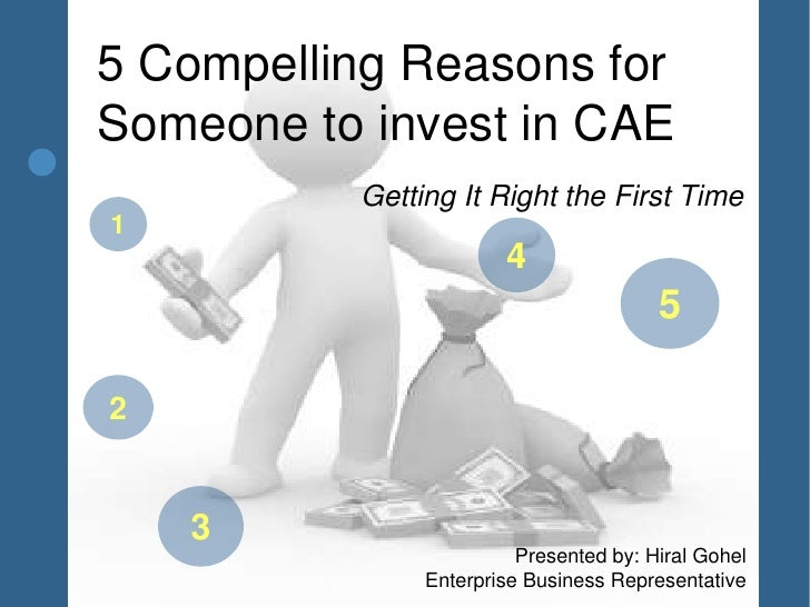 5 Compelling Reasons forSomeone to invest in CAE          Getting It Right the First Time1                       4        ...
