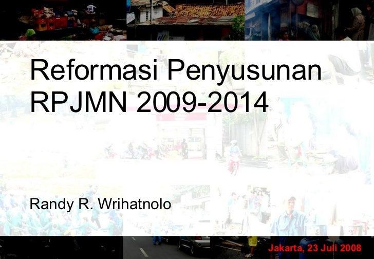 Reformasi Penyusunan RPJMN 2009-2014 Randy R. Wrihatnolo Jakarta, 23 Juli 2008