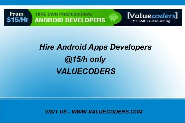 VISIT US - WWW.VALUECODERS.COM Hire Android Apps Developers @15/h only VALUECODERS