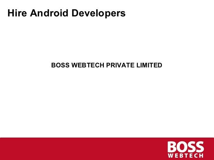 Hire Android Developers <ul><li>BOSS WEBTECH PRIVATE LIMITED </li></ul>
