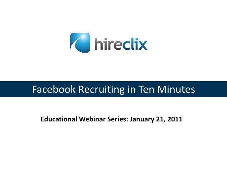 Facebook Recruiting in Ten Minutes<br />Educational Webinar Series: January 21, 2011<br />