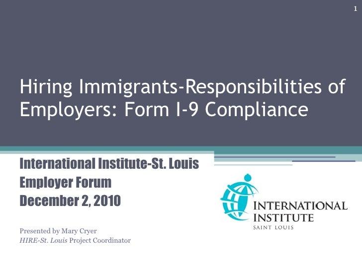 1Hiring Immigrants-Responsibilities ofEmployers: Form I-9 ComplianceInternational Institute-St. LouisEmployer ForumDecembe...