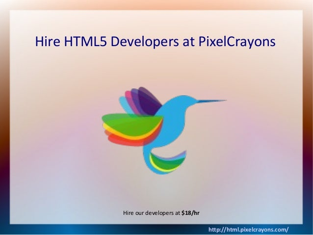 Hire HTML5 Developers at PixelCrayons http://html.pixelcrayons.com/ Hire our developers at $18/hr