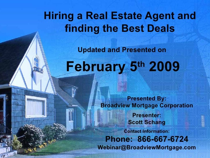 Hiring a Real Estate Agent and finding the Best Deals Updated and Presented on  February 5 th  2009 Presented By: Broadvie...
