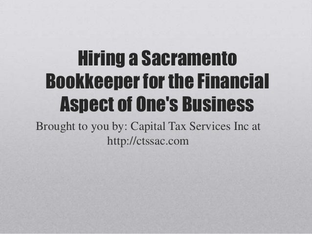 Hiring a SacramentoBookkeeper for the FinancialAspect of Ones BusinessBrought to you by: Capital Tax Services Inc athttp:/...