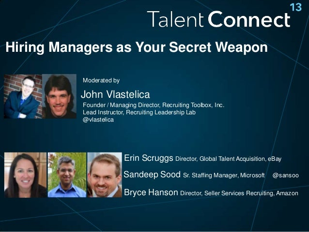 Hiring Managers as Your Secret Weapon Moderated by  John Vlastelica Founder / Managing Director, Recruiting Toolbox, Inc. ...