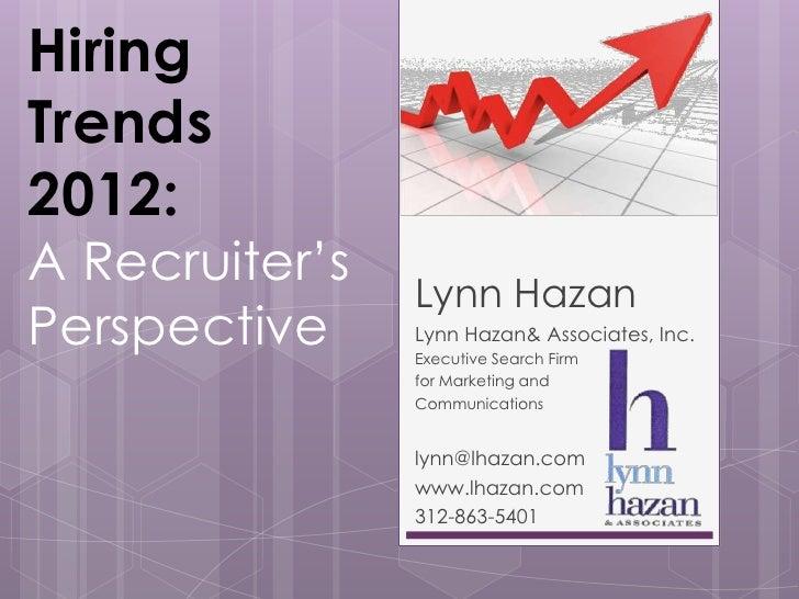 HiringTrends2012:A Recruiter's                Lynn HazanPerspective     Lynn Hazan& Associates, Inc.                Execut...