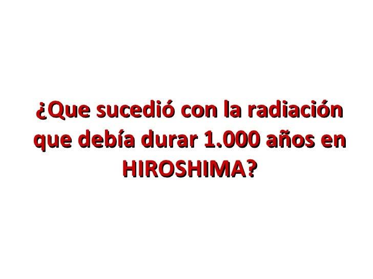 ¿Que sucedió con la radiaciónque debía durar 1.000 años en        HIROSHIMA?