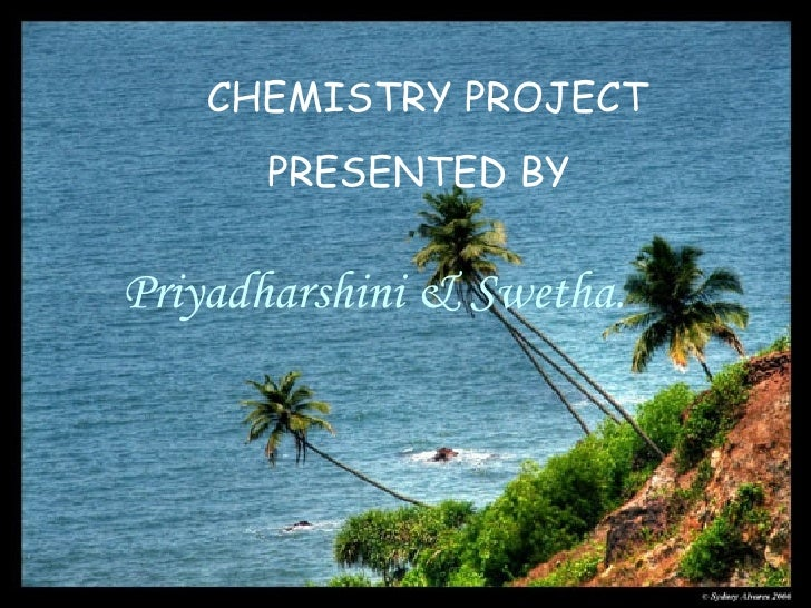 CHEMISTRY PROJECT  PRESENTED BY Priyadharshini & Swetha.