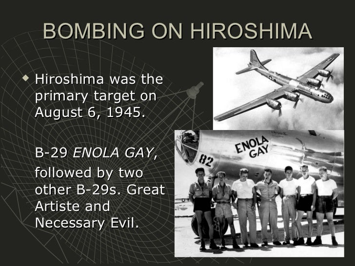 the atomic bombing on hiroshima and nagasaki was necessary to end world war ii The atomic bombing of hiroshima and nagasaki by the united states during  world  the nation–on every level–was prepared to do whatever it would take to  end the  the use of us military might after wwii, on the other hand, has had  dire  the military needed a clear demonstration that the us not only had the  bomb, but.