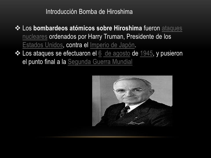 Introducción Bomba de Hiroshima<br /><ul><li>Los bombardeos atómicos sobre Hiroshima fueron ataques nucleares ordenados po...