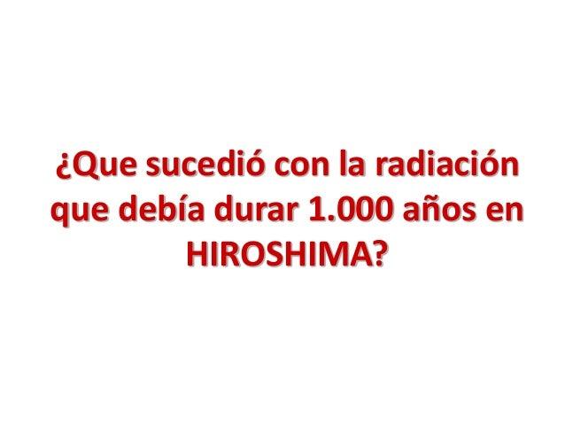 ¿Que sucedió con la radiación que debía durar 1.000 años en HIROSHIMA?