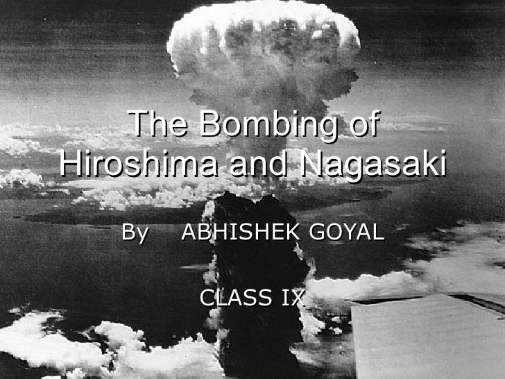 The Bombing of Hiroshima and Nagasaki By  ABHISHEK GOYAL CLASS IX