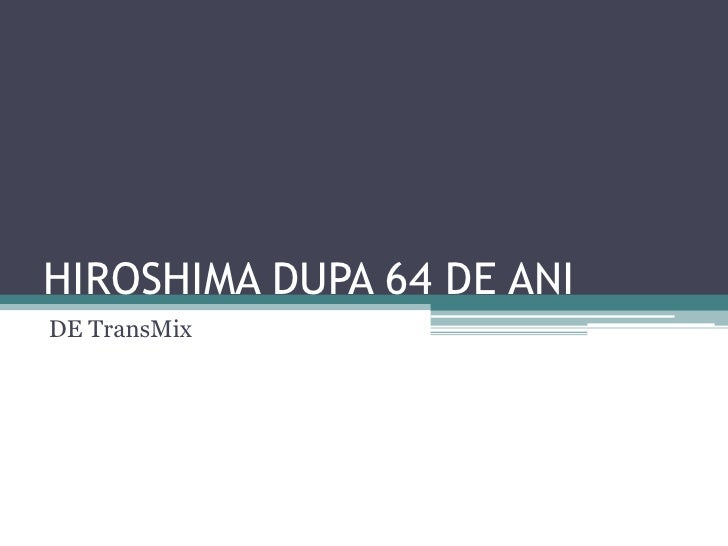 HIROSHIMA DUPA 64 DE ANI<br />DE TransMix<br />