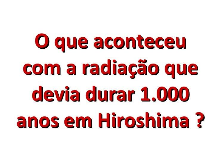 O que aconteceu com a radiação que devia durar 1.000 anos em Hiroshima ?