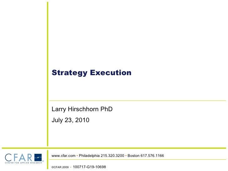 Strategy Execution Larry Hirschhorn PhD July 23, 2010 ©CFAR 2009  •  100717-G19-10698