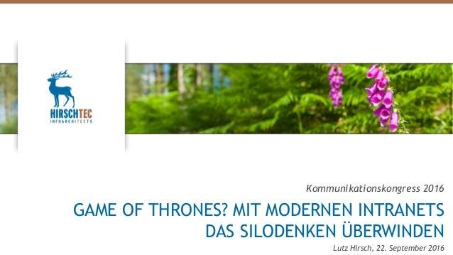 Kommunikationskongress 2016 GAME OF THRONES? MIT MODERNEN INTRANETS DAS SILODENKEN ÜBERWINDEN Lutz Hirsch, 22. September 2...