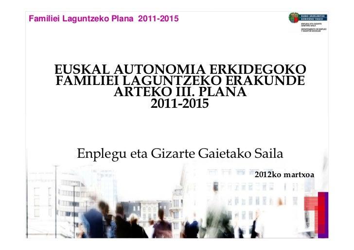 Familiei Laguntzeko Plana 2011-2015         EUSKAL AUTONOMIA ERKIDEGOKO         FAMILIEI LAGUNTZEKO ERAKUNDE              ...