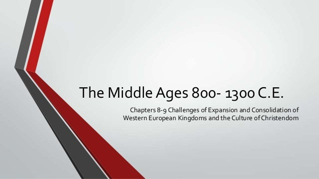 The Middle Ages 800- 1300 C.E.       Chapters 8-9 Challenges of Expansion and Consolidation of      Western European Kingd...