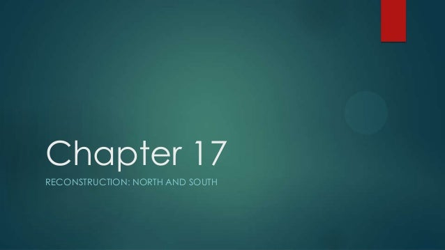 Chapter 17 RECONSTRUCTION: NORTH AND SOUTH