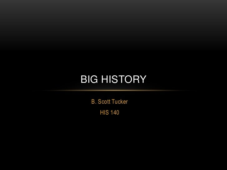 B. Scott Tucker<br />HIS 140<br />Big history<br />
