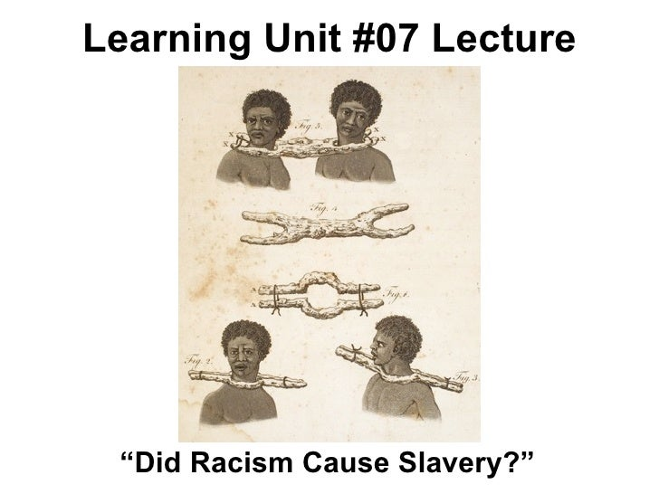 slavery cause racism Although slavery ended a long time ago, we still face racism today  coming to  terms with past and present injustice is often cause for anger and guilt,.