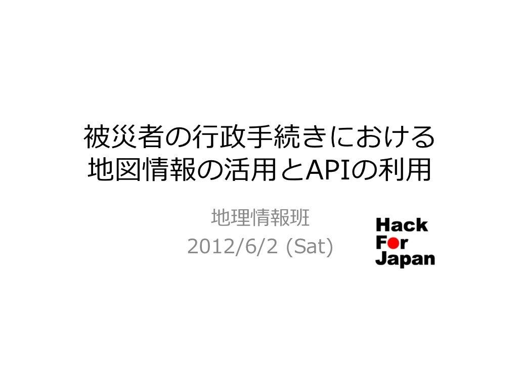 被災者の⾏政⼿続きにおける地図情報の活⽤とAPIの利⽤      地理情報班    2012/6/2 (Sat)