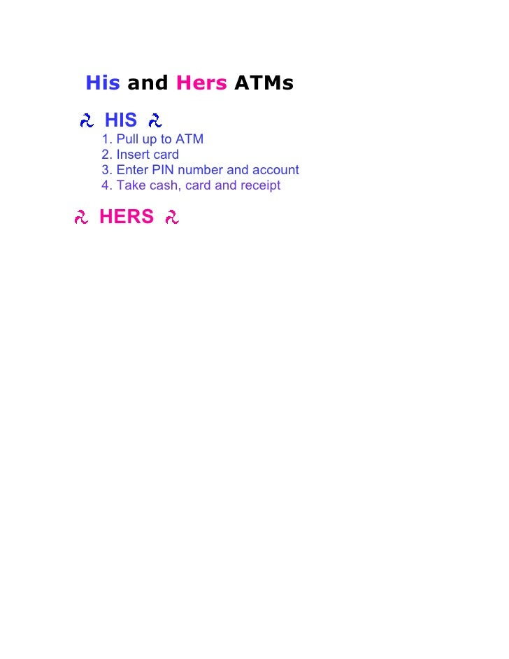 His and Hers ATMs  HIS  1. Pull up to ATM  2. Insert card  3. Enter PIN number and account  4. Take cash, card and receipt...