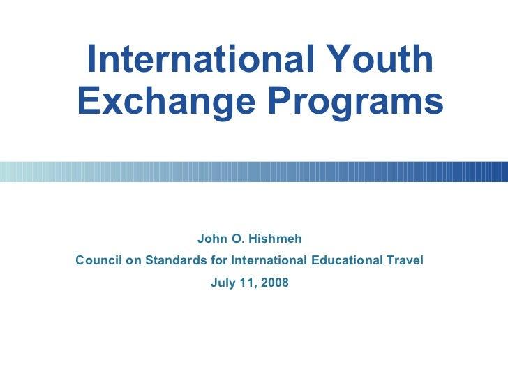 International Youth Exchange Programs John O. Hishmeh Council on Standards for International Educational Travel July 11, 2...