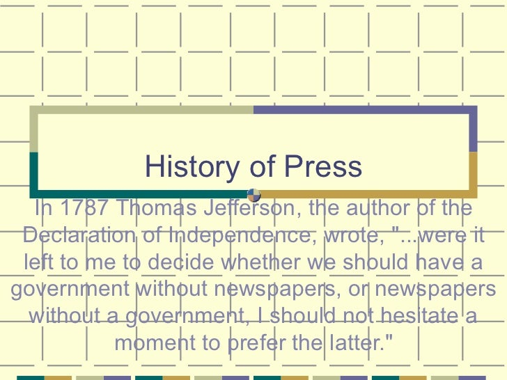 "History of Press In 1787 Thomas Jefferson, the author of the Declaration of Independence, wrote, ""...were it left to ..."