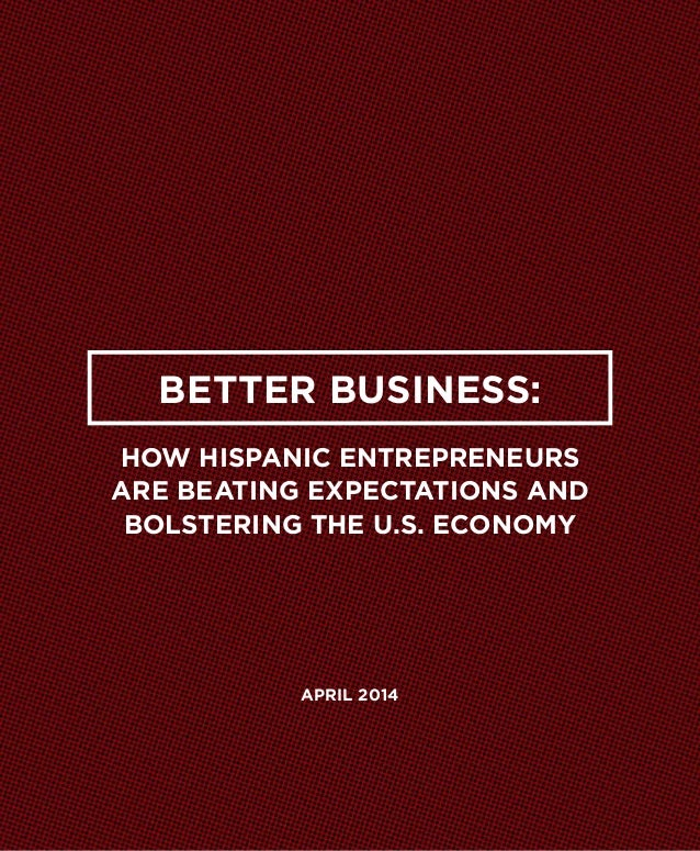 Better Business: How Hispanic Entrepreneurs Are Beating Expectations and Bolstering the U.S. Economy april 2014