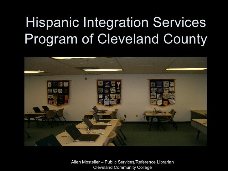 Hispanic Integration Services Program of Cleveland County Allen Mosteller – Public Services/Reference Librarian Cleveland ...