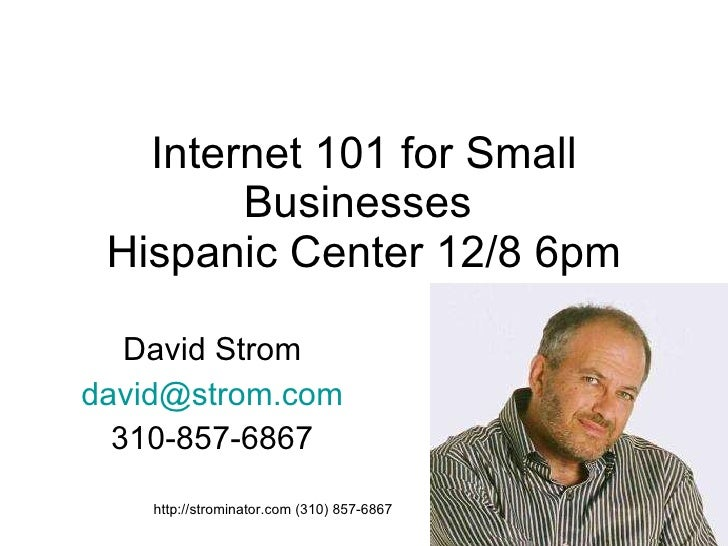 Internet 101 for Small Businesses  Hispanic Center 12/8 6pm David Strom [email_address] 310-857-6867