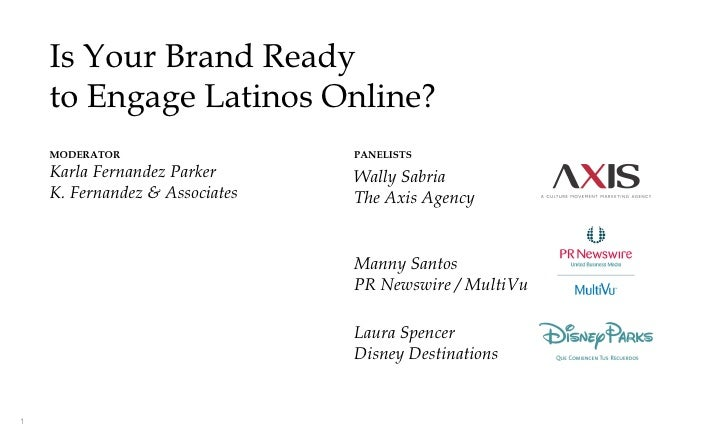 Is Your Brand Ready    to Engage Latinos Online?    MODERATOR                   PANELISTS    Karla Fernandez Parker      W...