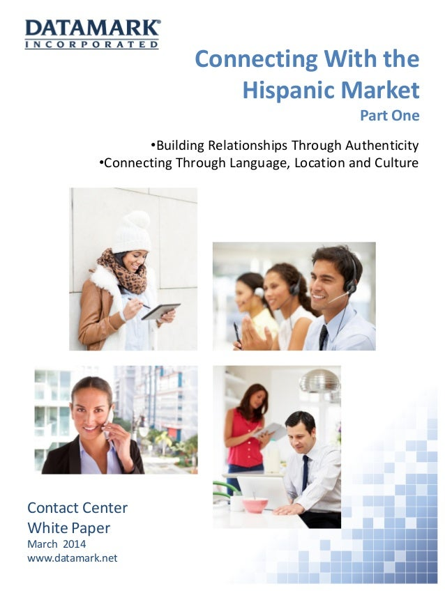 Connecting With the Hispanic Market Part One Contact Center White Paper March 2014 www.datamark.net •Building Relationship...