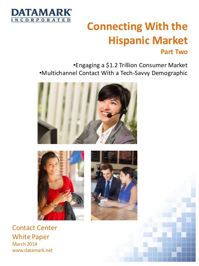 Connecting With the Hispanic Market Part Two Contact Center White Paper March 2014 www.datamark.net •Engaging a $1.2 Trill...