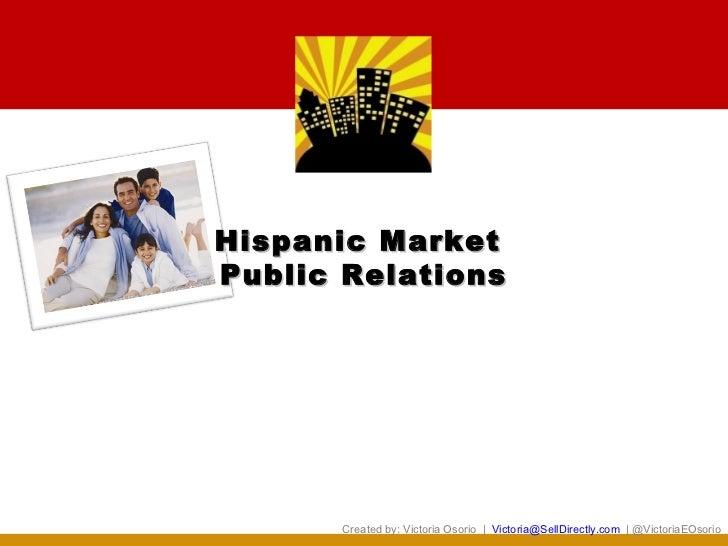 Hispanic MarketPublic Relations       Created by: Victoria Osorio | Victoria@SellDirectly.com | @VictoriaEOsorio