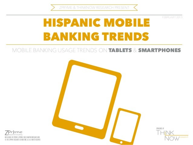 ZPRYME & THINKNOW RESEARCH PRESENT  HISPANIC MOBILE BANKING TRENDS  FEBRUARY 2013  MOBILE BANKING USAGE TRENDS ON TABLETS ...
