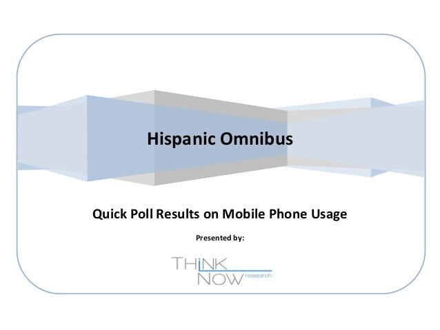 Hispanic Omnibus  Quick Poll Results on Mobile Phone Usage Presented by: