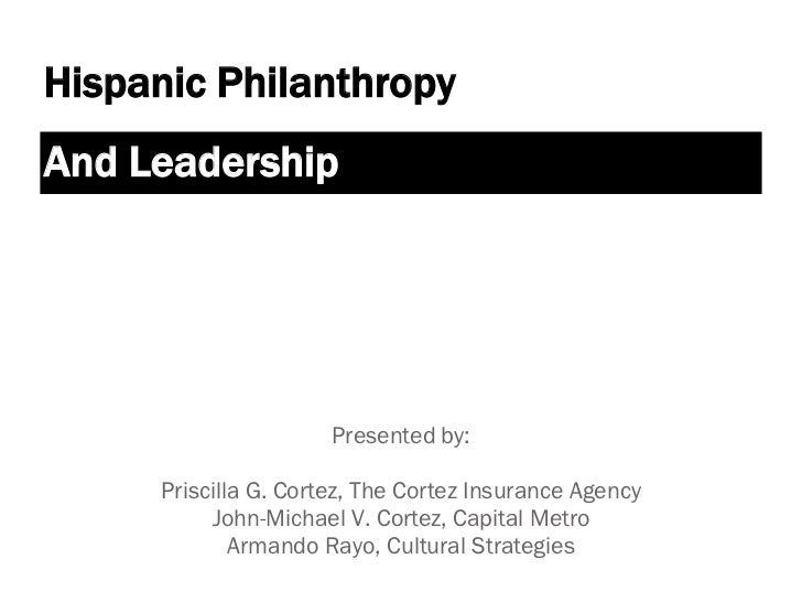 Hispanic PhilanthropyAnd Leadership                      Presented by:     Priscilla G. Cortez, The Cortez Insurance Agenc...