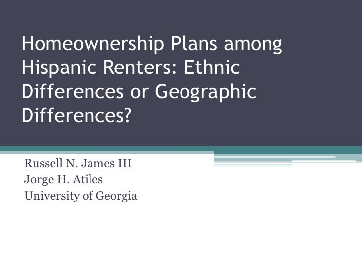 Homeownership Plans among Hispanic Renters: Ethnic Differences or Geographic Differences?<br />Russell N. James III<br />J...