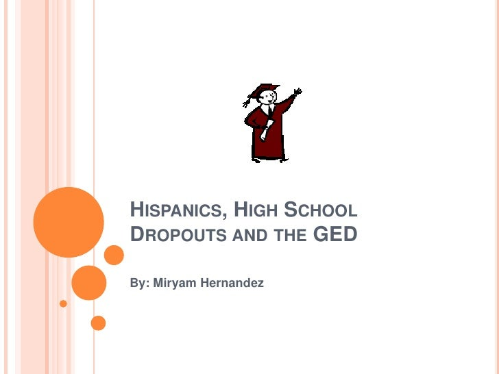Hispanics, High School Dropouts and the GED<br />By: Miryam Hernandez<br />