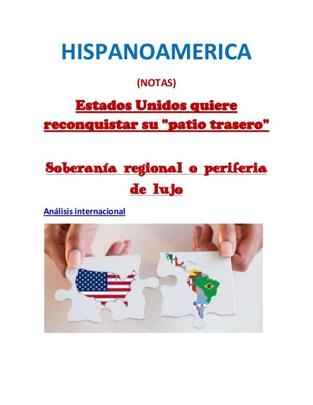 """HISPANOAMERICA(NOTAS)Estados Unidos quierereconquistar su """"patio trasero""""Soberanía regional o periferiade lujoAnálisis int..."""