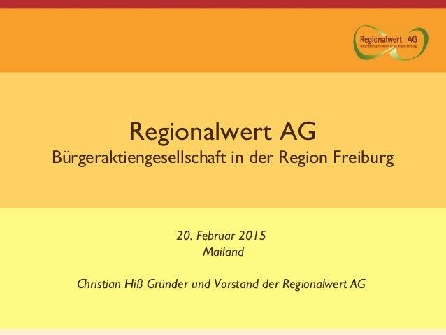 Regionalwert AG Bürgeraktiengesellschaft in der Region Freiburg 20. Februar 2015 Mailand Christian Hiß Gründer und Vorstan...
