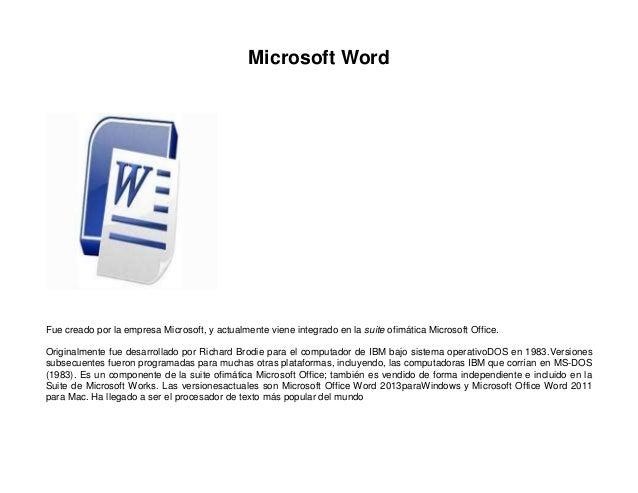 Microsoft Word  Fue creado por la empresa Microsoft, y actualmente viene integrado en la suite ofimática Microsoft Office....