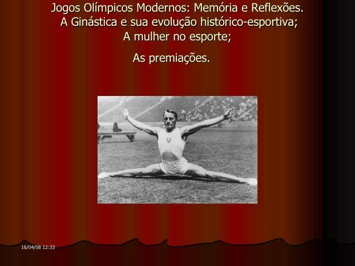 Jogos Olímpicos Modernos: Memória e Reflexões.  A Ginástica e sua evolução histórico-esportiva;  A mulher no esporte;  As ...