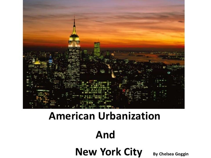 American Urbanization<br />And<br />                    New York City    By Chelsea Goggin<br />