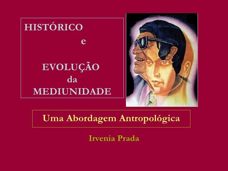 HISTÓRICO         e  EVOLUÇÃO      da MEDIUNIDADE  Uma Abordagem Antropológica             Irvenia Prada