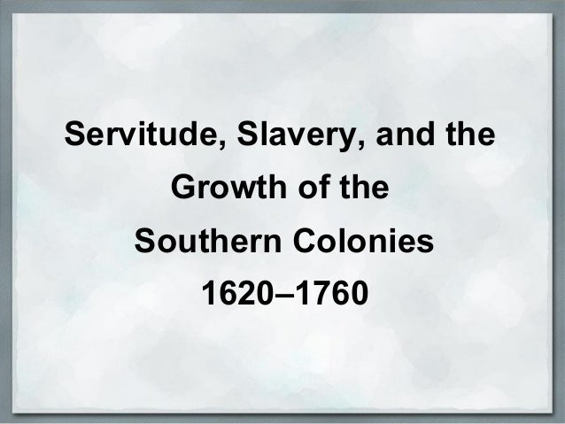 Servitude, Slavery, and the Growth of the Southern Colonies 1620–1760