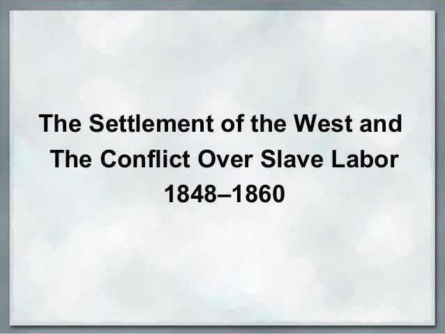 The Settlement of the West and The Conflict Over Slave Labor 1848–1860